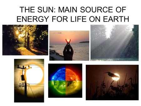 THE SUN: MAIN SOURCE OF ENERGY FOR LIFE ON EARTH.