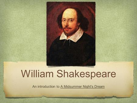 William Shakespeare An introduction to A Midsummer Night's Dream.