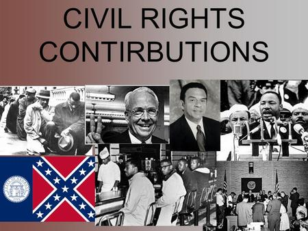 CIVIL RIGHTS CONTIRBUTIONS. 1956 GA State Flag -1956 Flag included the St. Andrews Cross symbol -Arguments to change this flag included African Americans.
