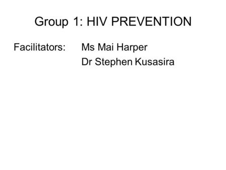 Group 1: HIV PREVENTION Facilitators: Ms Mai Harper Dr Stephen Kusasira.