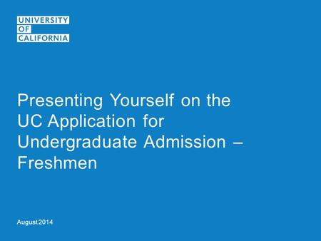 August 2014 Presenting Yourself on the UC Application for Undergraduate Admission – Freshmen.
