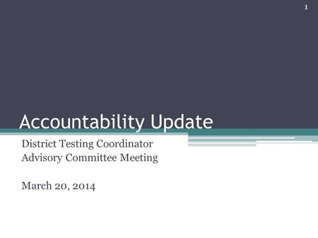 Accountability Update District Testing Coordinator Advisory Committee Meeting March 20, 2014 1.