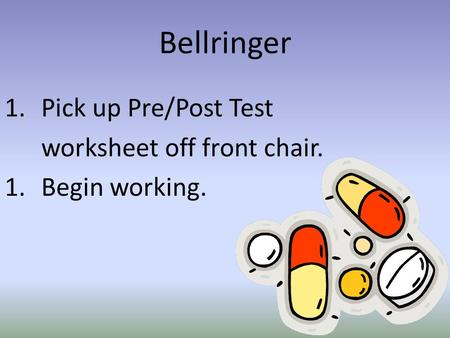 Bellringer 1.Pick up Pre/Post Test worksheet off front chair. 1.Begin working.