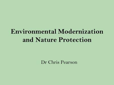 Environmental Modernization and Nature Protection Dr Chris Pearson.