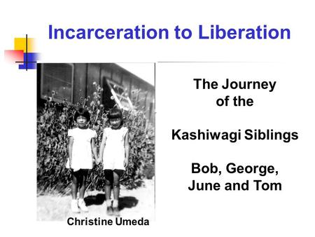 The Journey of the Kashiwagi Siblings Bob, George, June and Tom Christine Umeda Incarceration to Liberation.