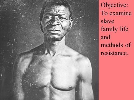 Objective: To examine slave family life and methods of resistance.