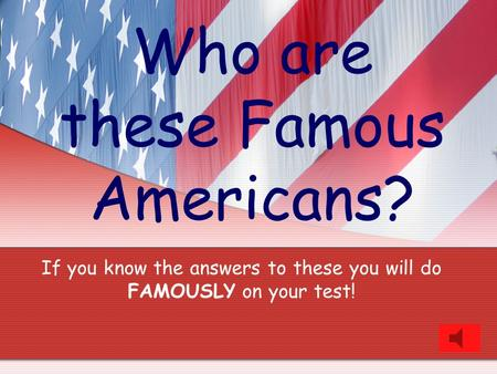 Who are these Famous Americans? If you know the answers to these you will do FAMOUSLY on your test!