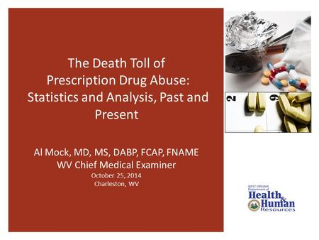 The Death Toll of Prescription Drug Abuse: Statistics and Analysis, Past and Present Al Mock, MD, MS, DABP, FCAP, FNAME WV Chief Medical Examiner October.
