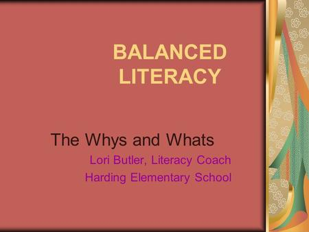 BALANCED LITERACY The Whys and Whats Lori Butler, Literacy Coach Harding Elementary School.