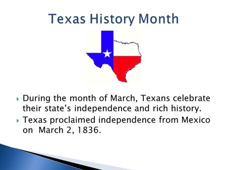  During the month of March, Texans celebrate their state's independence and rich history.  Texas proclaimed independence from Mexico on March 2, 1836.