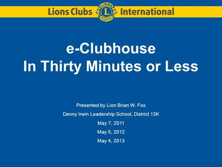 E-Clubhouse In Thirty Minutes or Less Presented by Lion Brian W. Fox Denny Irwin Leadership School, District 13K May 7, 2011 May 5, 2012 May 4, 2013.