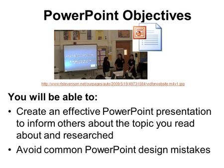 PowerPoint Objectives You will be able to: Create an effective PowerPoint presentation to inform others about the topic you read about and researched Avoid.