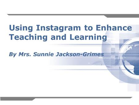 1 Using Instagram to Enhance Teaching and Learning By Mrs. Sunnie Jackson-Grimes.