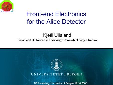 Front-end Electronics for the Alice Detector Kjetil Ullaland Department of Physics and Technology, University of Bergen, Norway NFR meeting, University.