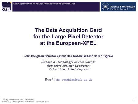 Data Acquisition Card for the Large Pixel Detector at the European XFEL 1 Tuesday 28 th September 2011, TWEPP Vienna Presented by John Coughlan STFC Rutherford.