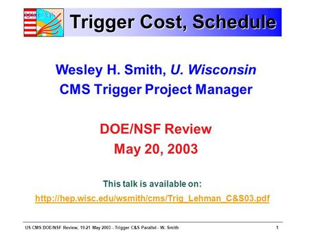 US CMS DOE/NSF Review, 19-21 May 2003 - Trigger C&S Parallel - W. Smith1 Trigger Cost, Schedule Wesley H. Smith, U. Wisconsin CMS Trigger Project Manager.