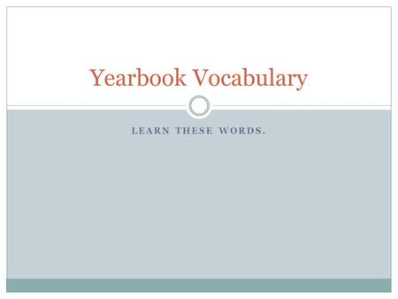 LEARN THESE WORDS. Yearbook Vocabulary. Page Vocabulary Double Page Spread (DPS)  Two facing pages in a yearbook that are designed to appear as one cohesive.