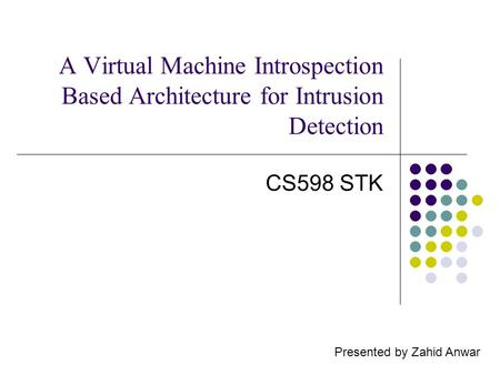 A Virtual Machine Introspection Based Architecture for Intrusion Detection CS598 STK Presented by Zahid Anwar.