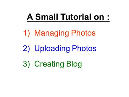 A Small Tutorial on : 1) Managing Photos 2) Uploading Photos 3) Creating Blog.