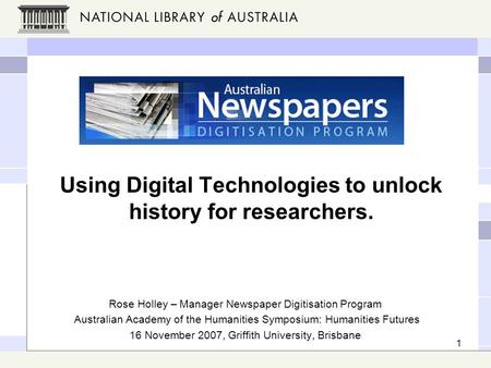 1 Using Digital Technologies to unlock history for researchers. Rose Holley – Manager Newspaper Digitisation Program Australian Academy of the Humanities.