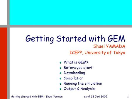 As of 28 Juni 2005Getting Starged with GEM - Shuei Yamada 1 Getting Started with GEM Shuei YAMADA ICEPP, University of Tokyo What is GEM? Before you start.