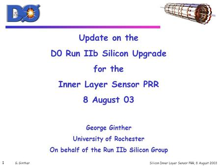 Silicon Inner Layer Sensor PRR, 8 August 2003 1 G. Ginther Update on the D0 Run IIb Silicon Upgrade for the Inner Layer Sensor PRR 8 August 03 George Ginther.