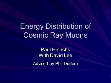 Energy Distribution of Cosmic Ray Muons Paul Hinrichs With David Lee Advised by Phil Dudero.