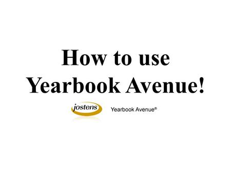 How to use Yearbook Avenue!. Logging into Yearbook Avenue: Go to www.yearbookavenue.comwww.yearbookavenue.com Year: 2013 Job Number: 3625 Login: First.