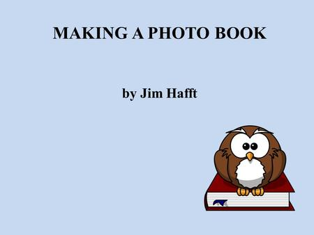 MAKING A PHOTO BOOK by Jim Hafft. TOPICS WHY MAKE A PHOTO BOOK WHAT YOU NEED Step 1 - MOTIVE Step 2 – WHAT TYPE Step 3 – THEMES AND CONTENT Step 4 – IMAGE.