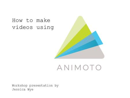 How to make videos using Workshop presentation by Jessica Wye.