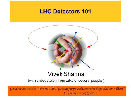 "LHC Detectors 101 Vivek Sharma (with slides stolen from talks of several people ) 1 Good review article: ARNPS 2006, ""General purpose detectors for large."
