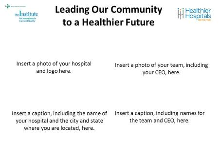 Leading Our Community to a Healthier Future Insert a photo of your hospital and logo here. Insert a photo of your team, including your CEO, here. Insert.