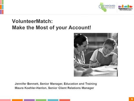 1 VolunteerMatch: Make the Most of your Account! Jennifer Bennett, Senior Manager, Education and Training Maura Koehler-Hanlon, Senior Client Relations.