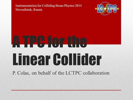 A TPC for the Linear Collider P. Colas, on behalf of the LCTPC collaboration Instrumentation for Colliding Beam Physics 2014 Novosibirsk, Russia.