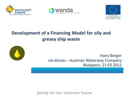 Development of a Financing Model for oily and greasy ship waste Hans Berger via donau – Austrian Waterway Company Budapest, 21.03.2012.