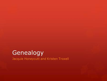 Genealogy Jacquie Honeycutt and Kristen Troxell. Genealogy is the study of families and the tracing of their lineages and history.