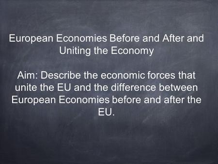 European Economies Before and After and Uniting the Economy Aim: Describe the economic forces that unite the EU and the difference between European Economies.