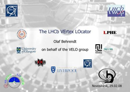 The LHCb VErtex LOcator Olaf Behrendt on behalf of the VELO group Novosibirsk, 29.02.08.