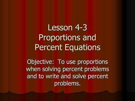 Lesson 4-3 Proportions and Percent Equations Objective: To use proportions when solving percent problems and to write and solve percent problems.