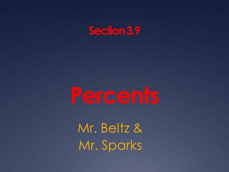 Section 3.9 Percents Mr. Beltz & Mr. Sparks. Ratio A PERCENT is a ratio that compares a number to 100. You can write a percent as a FRACTION, DECIMAL,