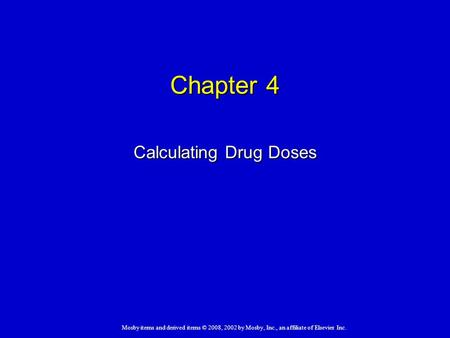 Mosby items and derived items © 2008, 2002 by Mosby, Inc., an affiliate of Elsevier Inc. Chapter 4 Calculating Drug Doses.
