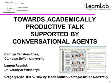 TOWARDS ACADEMICALLY PRODUCTIVE TALK SUPPORTED BY CONVERSATIONAL AGENTS Carolyn Penstein Rosé, Carnegie Mellon University Lauren Resnick, University of.