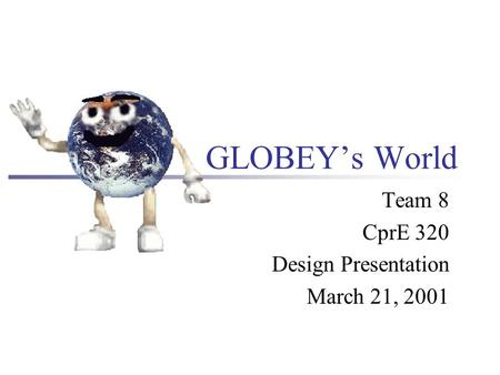 GLOBEY's World Team 8 CprE 320 Design Presentation March 21, 2001.