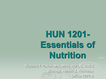 HUN 1201- Essentials of Nutrition Richard T Patton MA, MPH, RD/LN, CHES Biology, Health & Wellness Office 1271-8.