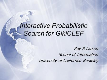 Interactive Probabilistic Search for GikiCLEF Ray R Larson School of Information University of California, Berkeley Ray R Larson School of Information.