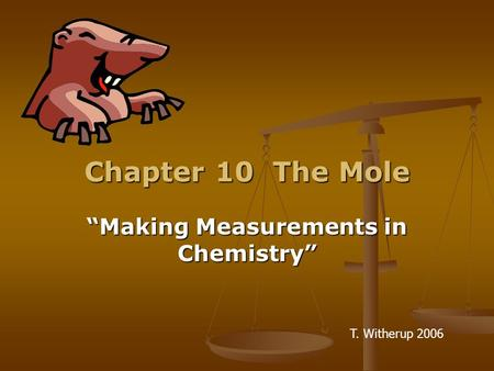 "Chapter 10 The Mole ""Making Measurements in Chemistry"" T. Witherup 2006."