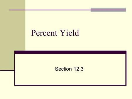 Percent Yield Section 12.3. Percent Yield Often when reactions are actually carried out in the lab, there is a difference between the amount of product.