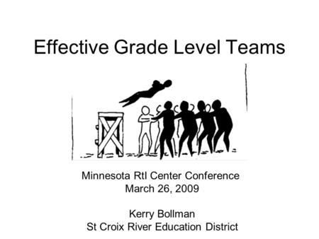 Effective Grade Level Teams Minnesota RtI Center Conference March 26, 2009 Kerry Bollman St Croix River Education District.