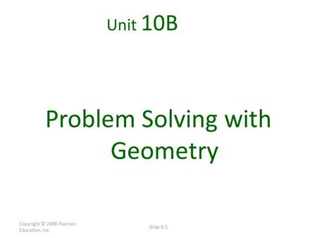Copyright © 2008 Pearson Education, Inc. Slide 9-1 Unit 10B Problem Solving with Geometry.