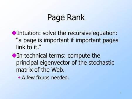 "1 Page Rank uIntuition: solve the recursive equation: ""a page is important if important pages link to it."" uIn technical terms: compute the principal eigenvector."